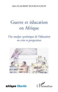 Aka Flaubert Koukougnon - Guerre et éducation en Afrique - Une analyse systémique de l'Education en crise et perspectives.