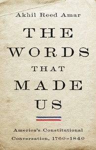 Akhil Reed Amar - The Words That Made Us - America's Constitutional Conversation, 1760-1840.