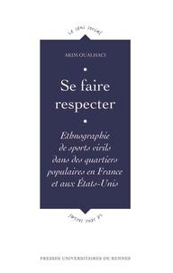 Akim Oualhaci - Se faire respecter - Ethnographie de sports virils dans des quartiers populaires en France et aux Etats-Unis.