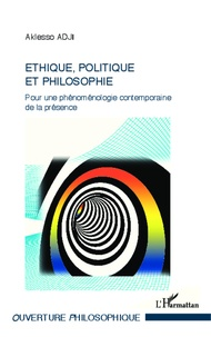 Aklesso Adji - Ethique, politique et philosophie - Pour une phénoménologie contemporaine de la présence.