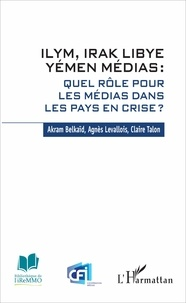 Akram Belkaïd et Agnès Levallois - ILYM, Irak Libye Yémen Médias : quel rôle pour les médias dans les pays en crise ?.