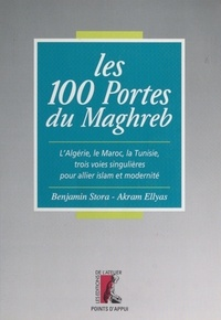 Akram Ellyas et Benjamin Stora - LES 100 PORTES DU MAGHREB. - L'Algérie, le Maroc, la Tunisie, trois voies singulières pour allier islam et modernité.