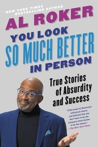 Al Roker - You Look So Much Better in Person - True Stories of Absurdity and Success.