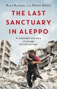 Alaa Aljaleel et Diana Darke - The Last Sanctuary in Aleppo - A remarkable true story of courage, hope and survival.