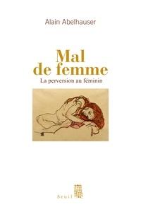 Alain Abelhauser - Mal de femme - La perversion au féminin.