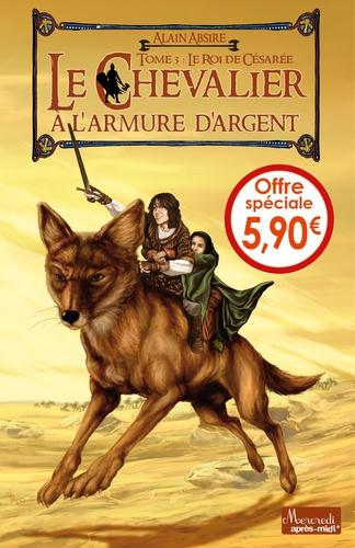 Alain Absire - Le chevalier à l'armure d'argent Tome 3 : Le roi de Césarée.