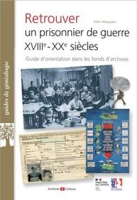 Alain Alexandra - Retrouver un prisonnier de guerre XVIIIe-XXe siècles - Guide d'orientation dans les fonds d'archives.