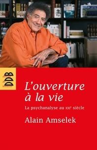 Alain Amselek - L'ouverture à la vie - La psychanalyse au XXIe siècle.