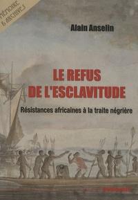 Alain Anselin - Le Refus de l'Esclavitude - Résistances africaines à la traite négrière.