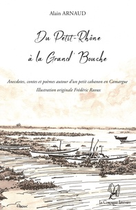Alain Arnaud - Du Petit-Rhône à la Grand' Bouche : Anecdotes, contes et poèmes autour d'un petit cabanon en Camargue.