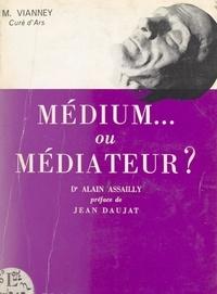 Alain Assailly et Jean Daujat - M. Vianney, curé d'Ars, médium ou médiateur ?.