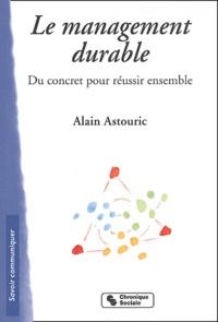 Alain Astouric - Le management durable - Du concret pour réussir ensemble.