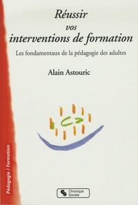 Alain Astouric - Réussir vos interventions de formation - Les fondamentaux de la pédagogie des adultes.
