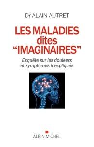 """Alain Autret - Les Maladies dites """"imaginaires"""" - Enquête sur les douleurs et symptômes inexpliqués."""
