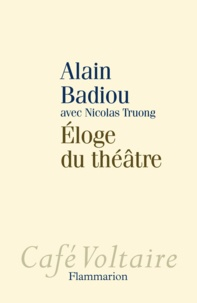 Alain Badiou et Nicolas Truong - Eloge du théâtre.
