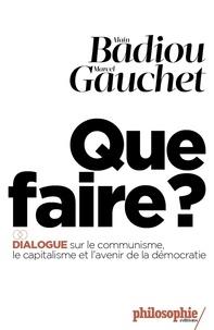 Alain Badiou et Marcel Gauchet - Que faire ? - Dialogue sur le communisme, le capitalisme et l'avenir de la démocratie.
