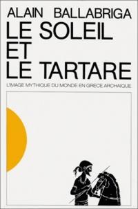 Alain Ballabriga - Le Soleil et le Tartare. - L'image mythique du monde en Grèce archaïque.