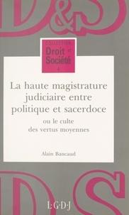 Alain Bancaud - La haute magistrature judiciaire entre politique et sacerdoce ou Le culte des vertus moyennes.