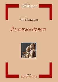 Alain Bancquart - Il y a trace de nous.