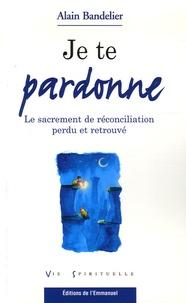 Alain Bandelier - Je te pardonne - Le sacrement de réconciliation perdu et retrouvé.