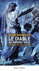 Alain Bandelier - Le diable au rendez-vous - Chroniques d'un prêtre exorciste.
