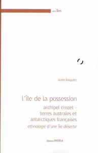 Alain Baquier - L'île de la Possession - Archipel Crozet - Terres australes et antarctiques françaises - Ethnologie d'une île déserte.