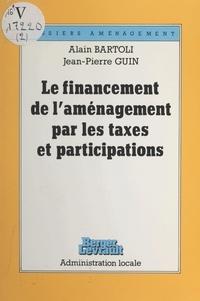 Alain Bartoli et Jean-Pierre Guin - Le financement de l'aménagement par les taxes et participations.