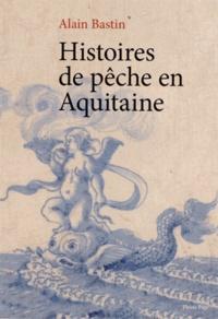 Alain Bastin - Histoires de pêche en Aquitaine.