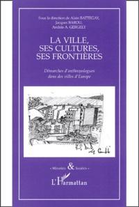 Alain Battegay et Jacques Barou - La ville, ses cultures, ses frontières - Démarches d'anthropologues dans des villes d'Europe.