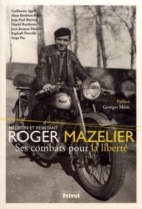 Alain Baubion-Broye et Daniel Borderies - Roger Mazelier, médecin et résistant - Ses combats pour la liberté.