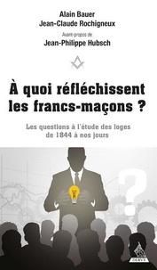 Alain Bauer et Jean-Claude Rochigneux - A quoi réfléchissent les francs-maçons ? - Les questions à l'étude des loges de 1844 à nos jours.