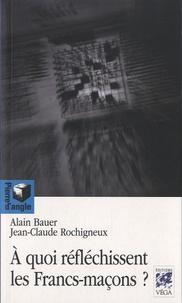 Alain Bauer et Jean-Claude Rochigneux - A quoi réfléchissent les Francs-maçons ?.