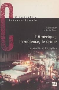 Alain Bauer et Emile Pérez - L'Amérique, la violence, le crime : les réalités et les mythes.