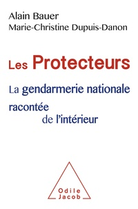 Alain Bauer et Marie-Christine Dupuis-Danon - Les Protecteurs - La Gendarmerie nationale racontée de l'intérieur.