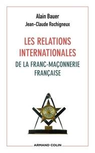Alain Bauer et Jean-Claude Rochigneux - Les relations internationales de la franc-maçonnerie française.