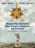 Alain Bauer et Roger Dachez - Nouvelle histoire des francs-maçons en France - Des origines à nos jours.