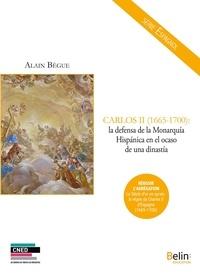 Alain Bègue - Carlos II (1665-1700) : la defensa de la Monarquia hispanica en el ocaso de una dinastia.