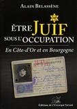 Alain Belassène - Etre Juif sous l'Occupation en Côte-d'Or et en Bourgogne - Organisation et déroulement des persécutions antisémites du recensement aux déportations.