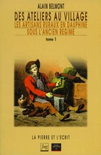 Alain Belmont - Des ateliers au village - Tome 1, Les artisans ruraux en Dauphiné sous l'Ancien Régime.