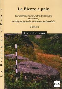 Alain Belmont - La pierre à pain - Tome 2, Les carrières de meules de moulins en France, du Moyen Age à la révolution industrielle.