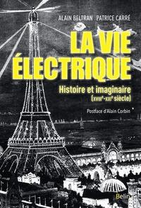 Alain Beltran et Patrice Carré - La vie électrique - Histoire et imaginaire (XVIIIe-XXIe siècle).