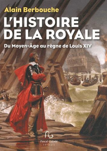 Alain Berbouche - Histoire de la Royale du Moyen-Age au règne de Louis XIV - La Marine dans la vie politique et militaire de la France.