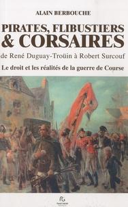Alain Berbouche - Pirates, flibustiers & corsaires, de René Duguay-Troüin à Robert Surcouf - Le droit et les réalités de la guerre de Course.