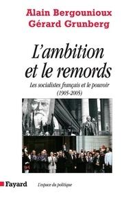 Alain Bergounioux et Gérard Grunberg - L'Ambition et le remords - Les socialistes français et le pouvoir (1905-2005).