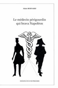 Alain Bernard - Le médecin périgourdin qui brava Napoléon.