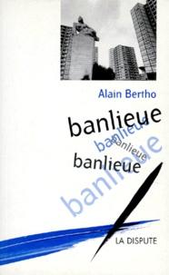 Alain Bertho - Banlieue, banlieue, banlieue.