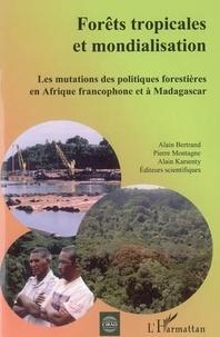 Alain Bertrand - Forêts tropicales et mondialisation : les mutations des politiques forestières en Afrique francophone et à Madagascar.