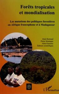 Alain Bertrand et Pierre Montagne - Forêts tropicales et mondialisation - Les mutations des politiques forestières en Afrique francophone et à Madagascar.