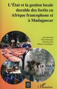 Alain Bertrand et Pierre Montagne - L'Etat et la gestion locale durable des forêts en Afrique francophone et à Madagascar.