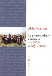 Alain Besançon - Le protestantisme américain - De Calvin à Billy Graham.
